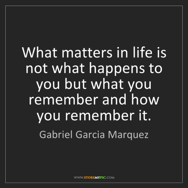 Gabriel Garcia Marquez: What matters in life is not what happens to you but what...