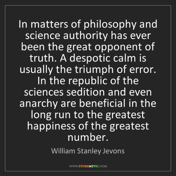 William Stanley Jevons: In matters of philosophy and science authority has ever...