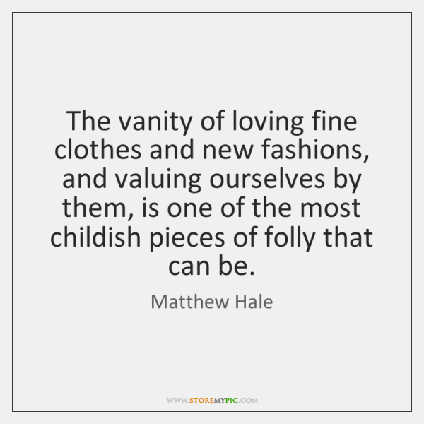 The vanity of loving fine clothes and new fashions, and valuing ourselves ...