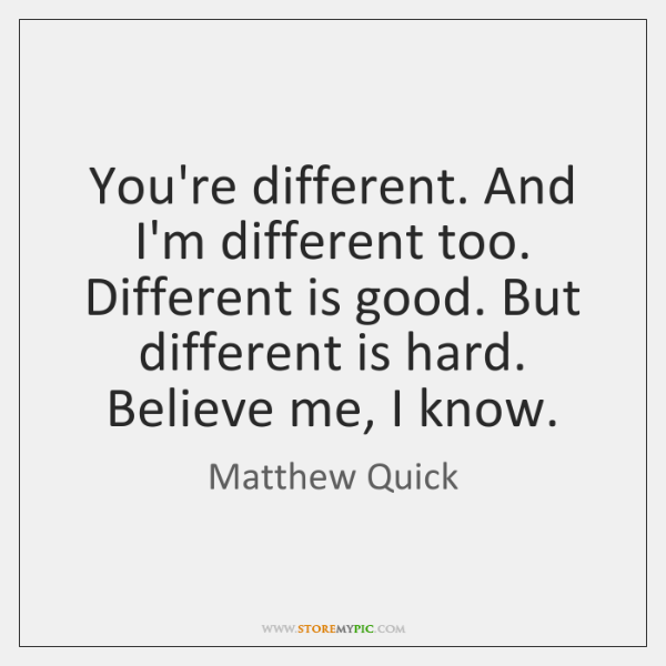 You're different. And I'm different too. Different is good. But different is ...