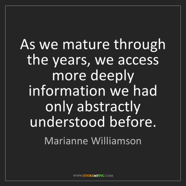Marianne Williamson: As we mature through the years, we access more deeply...