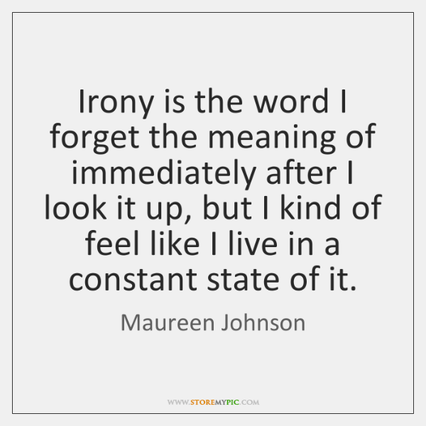 Irony is the word I forget the meaning of immediately after I ...