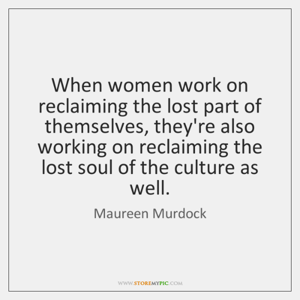 When women work on reclaiming the lost part of themselves, they're also ...