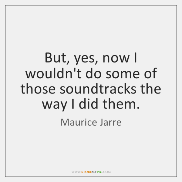 But, yes, now I wouldn't do some of those soundtracks the way ...