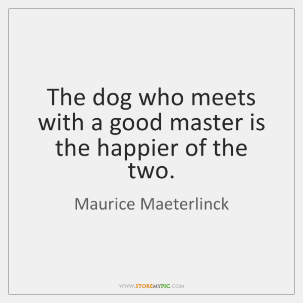 The dog who meets with a good master is the happier of ...