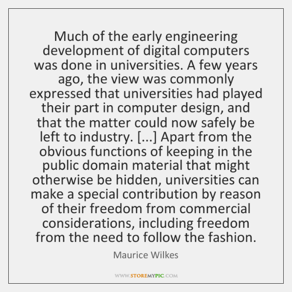 Much of the early engineering development of digital computers was done in ...