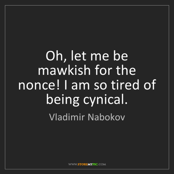 Vladimir Nabokov: Oh, let me be mawkish for the nonce! I am so tired of...