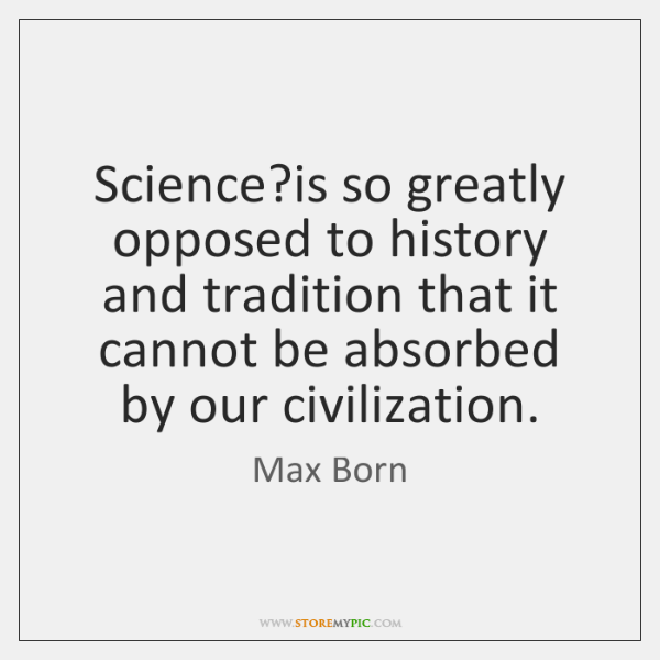Science?is so greatly opposed to history and tradition that it cannot ...