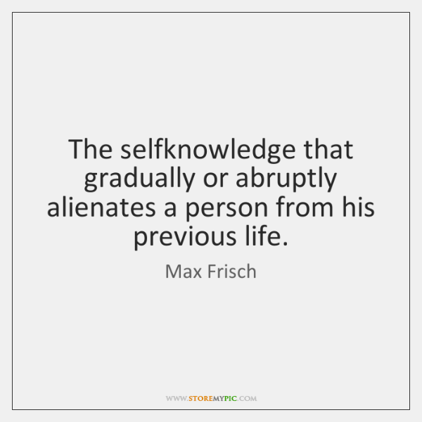 The selfknowledge that gradually or abruptly alienates a person from his previous ...
