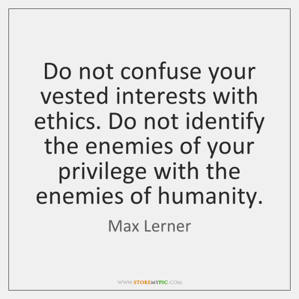 Do not confuse your vested interests with ethics. Do not identify the ...