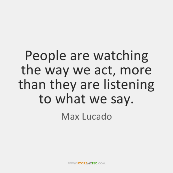 People are watching the way we act, more than they are listening ...