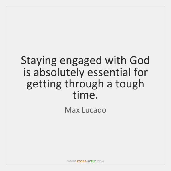 Staying engaged with God is absolutely essential for getting through a tough ...
