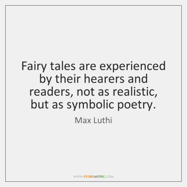 Fairy tales are experienced by their hearers and readers, not as realistic, ...