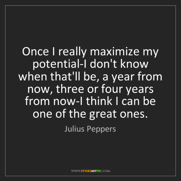 Julius Peppers: Once I really maximize my potential-I don't know when...