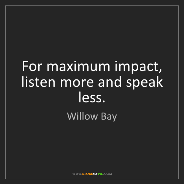 Willow Bay: For maximum impact, listen more and speak less.