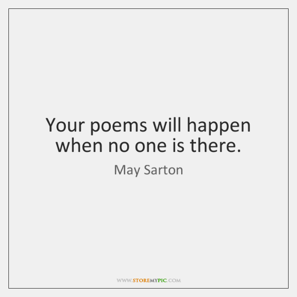 Your poems will happen when no one is there.