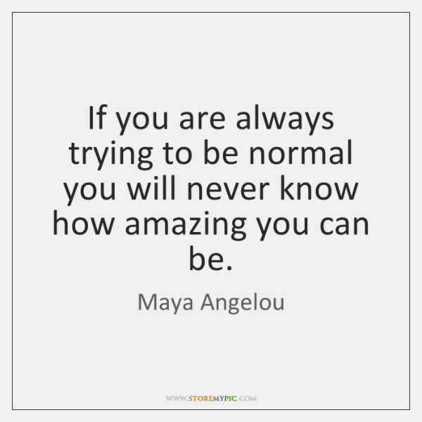 If you are always trying to be normal you will never know ...
