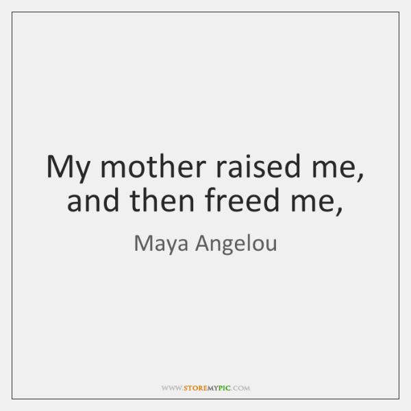 My mother raised me, and then freed me,