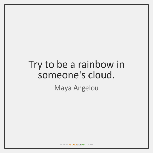 Try to be a rainbow in someone's cloud.