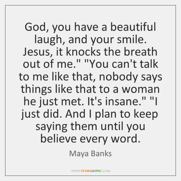 God, you have a beautiful laugh, and your smile. Jesus, it knocks ...