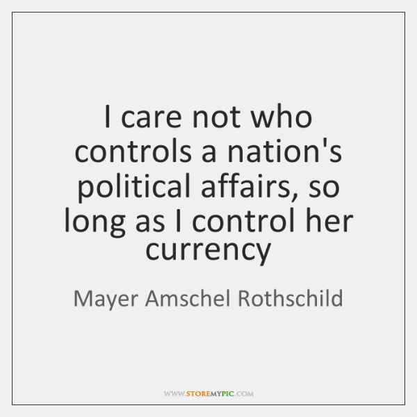I care not who controls a nation's political affairs, so long as ...