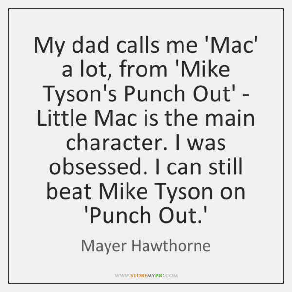 My dad calls me 'Mac' a lot, from 'Mike Tyson's Punch Out' ...