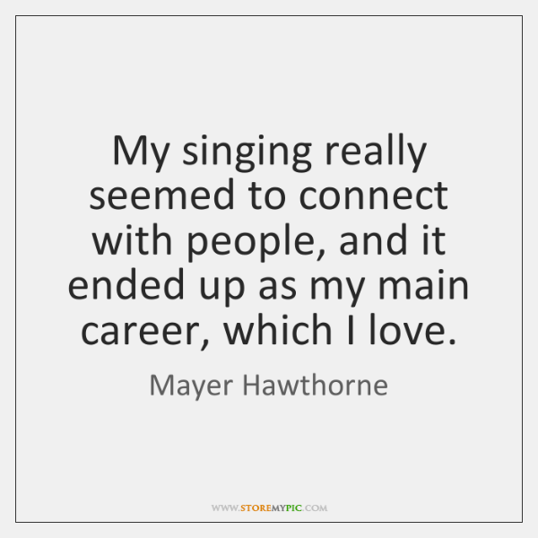My singing really seemed to connect with people, and it ended up ...