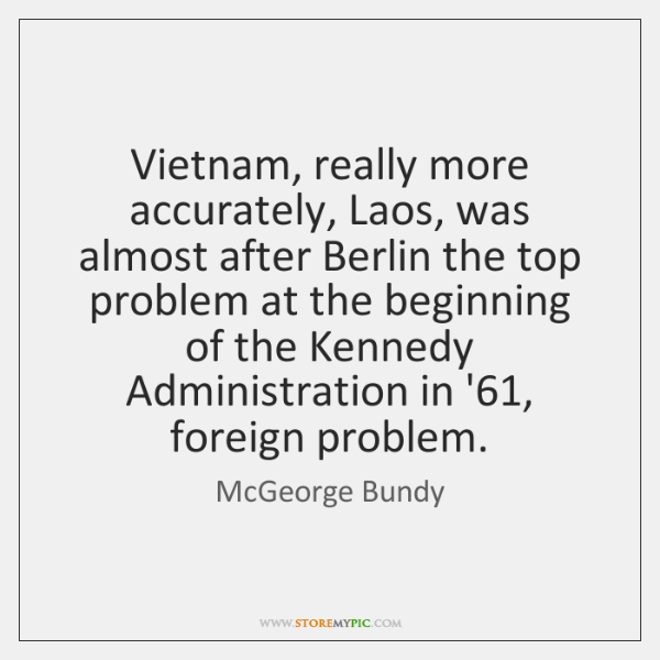 Vietnam, really more accurately, Laos, was almost after Berlin the top problem ...