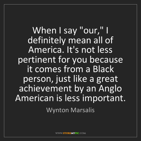 "Wynton Marsalis: When I say ""our,"" I definitely mean all of America. It's..."