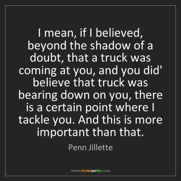 Penn Jillette: I mean, if I believed, beyond the shadow of a doubt,...