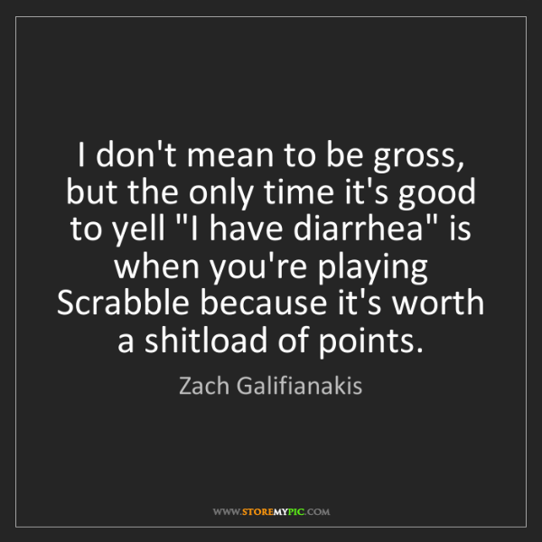 Zach Galifianakis: I don't mean to be gross, but the only time it's good...