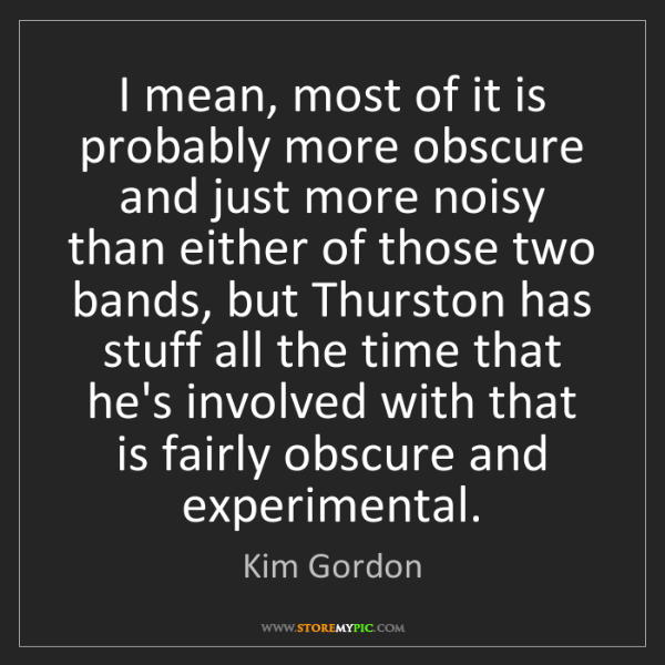 Kim Gordon: I mean, most of it is probably more obscure and just...