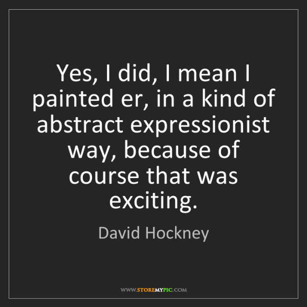 David Hockney: Yes, I did, I mean I painted er, in a kind of abstract...