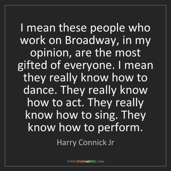 Harry Connick Jr: I mean these people who work on Broadway, in my opinion,...