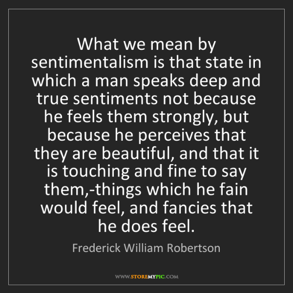 Frederick William Robertson: What we mean by sentimentalism is that state in which...
