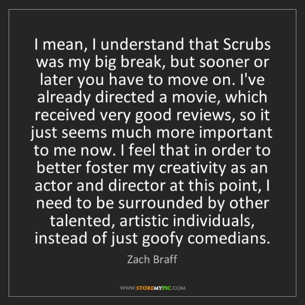 Zach Braff: I mean, I understand that Scrubs was my big break, but...