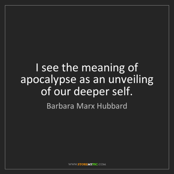 Barbara Marx Hubbard: I see the meaning of apocalypse as an unveiling of our...