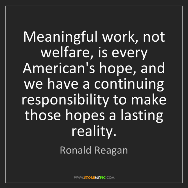 Ronald Reagan: Meaningful work, not welfare, is every American's hope,...