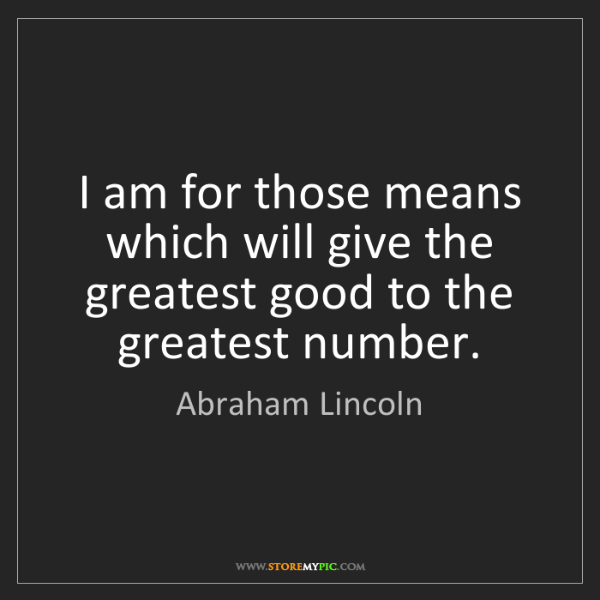 Abraham Lincoln: I am for those means which will give the greatest good...
