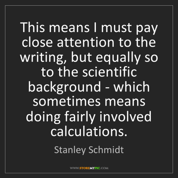 Stanley Schmidt: This means I must pay close attention to the writing,...