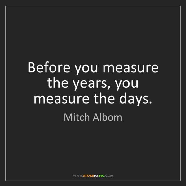 Mitch Albom: Before you measure the years, you measure the days.