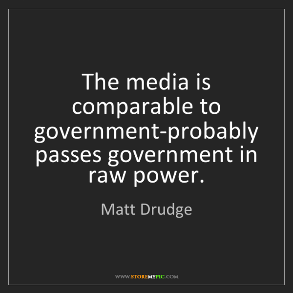 Matt Drudge: The media is comparable to government-probably passes...