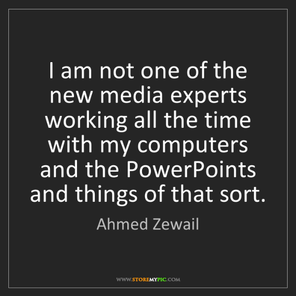 Ahmed Zewail: I am not one of the new media experts working all the...