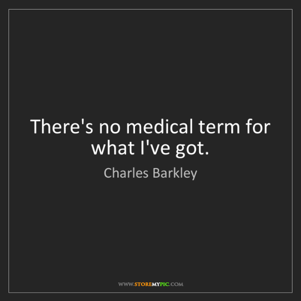 Charles Barkley: There's no medical term for what I've got.