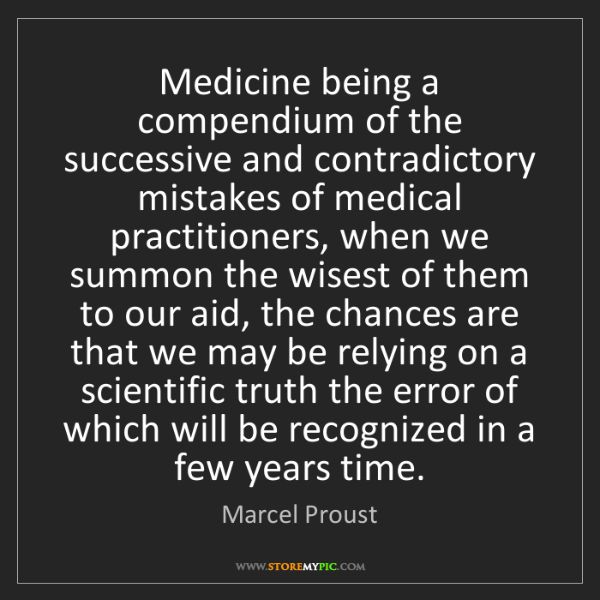 Marcel Proust: Medicine being a compendium of the successive and contradictory...