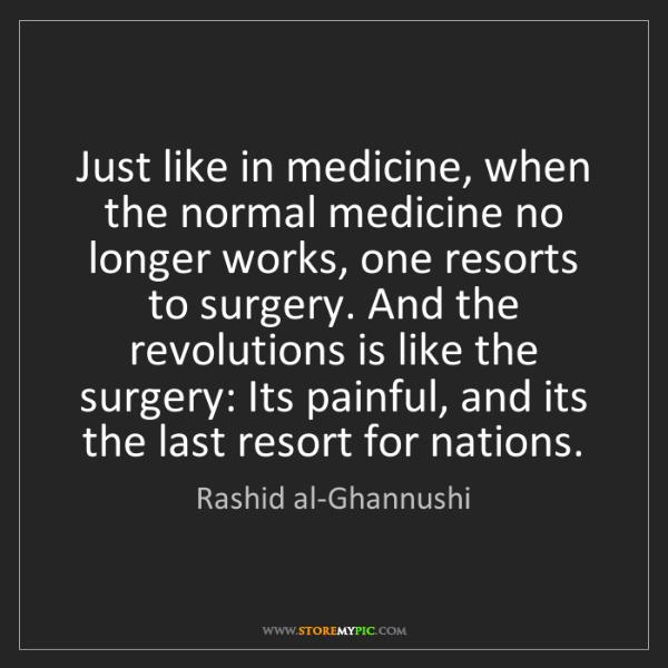 Rashid al-Ghannushi: Just like in medicine, when the normal medicine no longer...