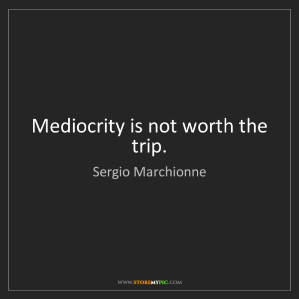 Sergio Marchionne: Mediocrity is not worth the trip.
