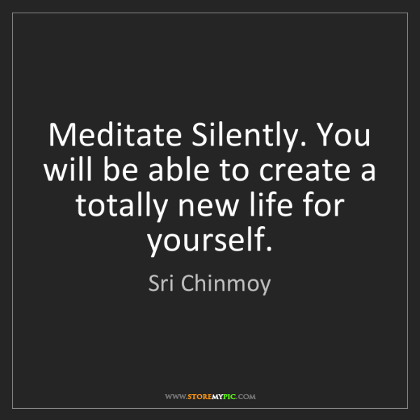 Sri Chinmoy: Meditate Silently. You will be able to create a totally...