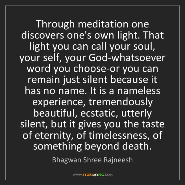 Bhagwan Shree Rajneesh: Through meditation one discovers one's own light. That...