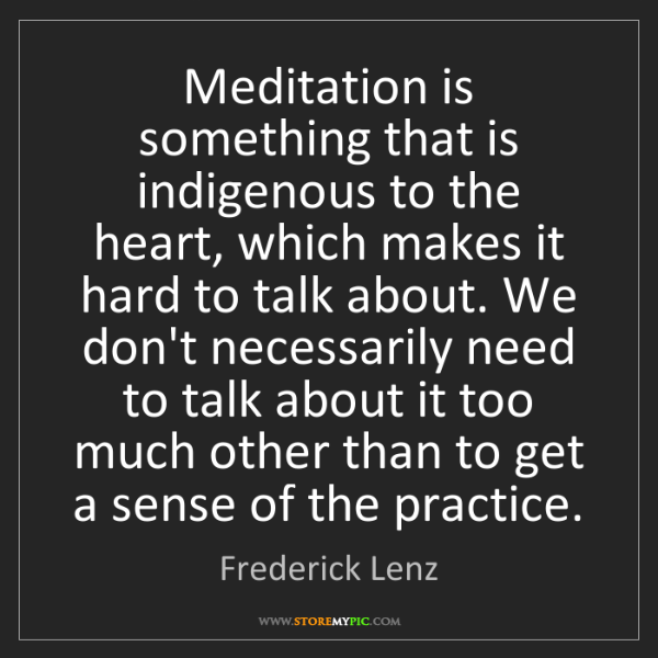 Frederick Lenz: Meditation is something that is indigenous to the heart,...